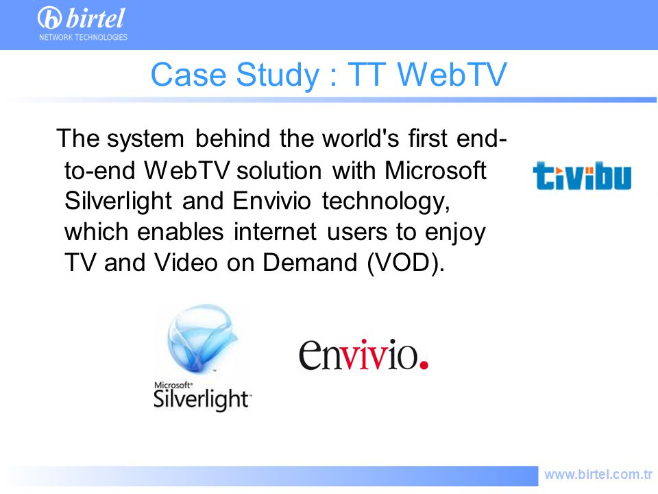 www.birtel.com.tr Case Study : TT WebTV The system behind the world s first end- to-end WebTV solution with Microsoft Silverlight and Envivio technology, which enables internet users to enjoy TV and Video on Demand (VOD).