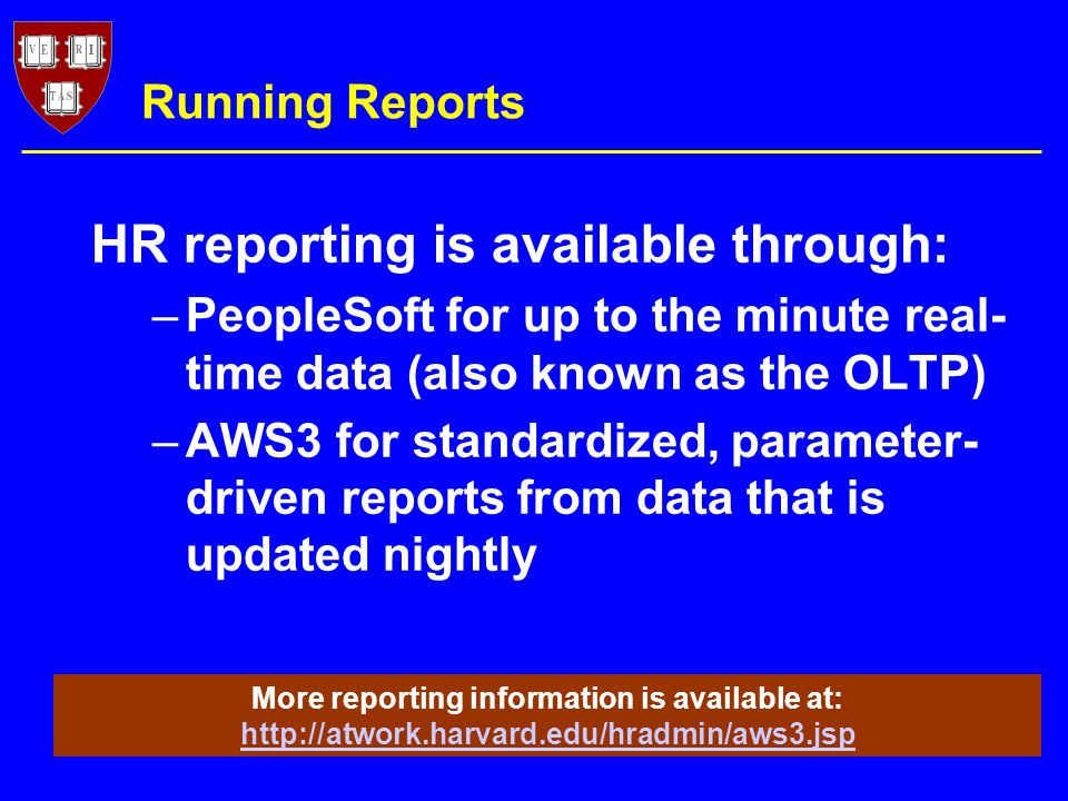 Running Reports –PeopleSoft for up to the minute real- time data (also known as the OLTP) –AWS3 for standardized, parameter- driven reports from data that is updated nightly More reporting information is available at:     HR reporting is available through: