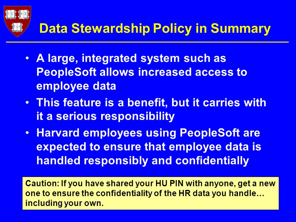 Data Stewardship Policy in Summary A large, integrated system such as PeopleSoft allows increased access to employee data This feature is a benefit, but it carries with it a serious responsibility Harvard employees using PeopleSoft are expected to ensure that employee data is handled responsibly and confidentially Caution: If you have shared your HU PIN with anyone, get a new one to ensure the confidentiality of the HR data you handle… including your own.