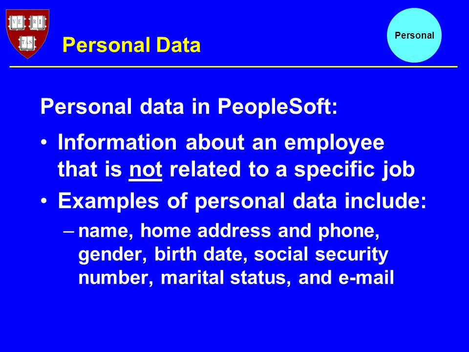 Personal Data Information about an employee that is not related to a specific job Examples of personal data include: –name, home address and phone, gender, birth date, social security number, marital status, and  Personal Personal data in PeopleSoft: