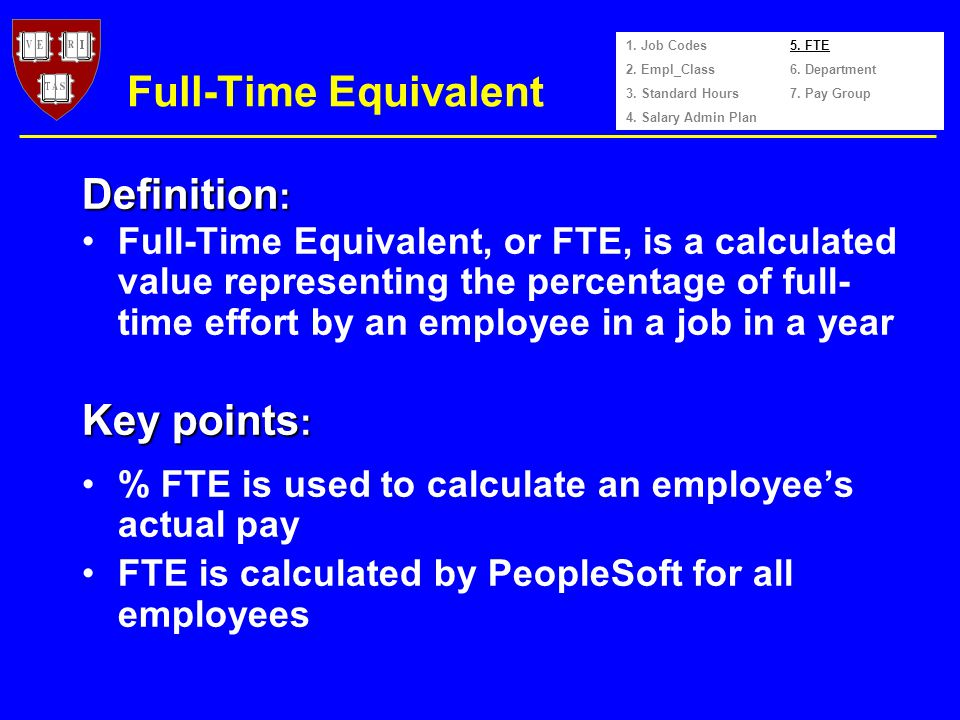Full-Time Equivalent Full-Time Equivalent, or FTE, is a calculated value representing the percentage of full- time effort by an employee in a job in a year % FTE is used to calculate an employees actual pay FTE is calculated by PeopleSoft for all employees 1.