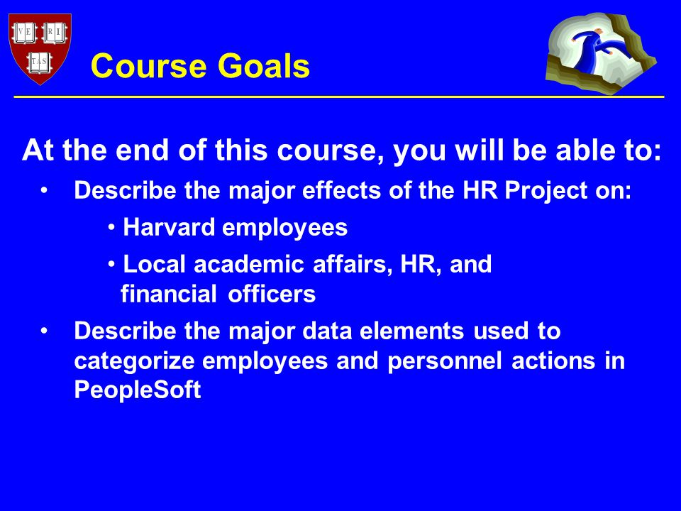 Course Goals Describe the major effects of the HR Project on: Harvard employees Local academic affairs, HR, and financial officers Describe the major data elements used to categorize employees and personnel actions in PeopleSoft At the end of this course, you will be able to: