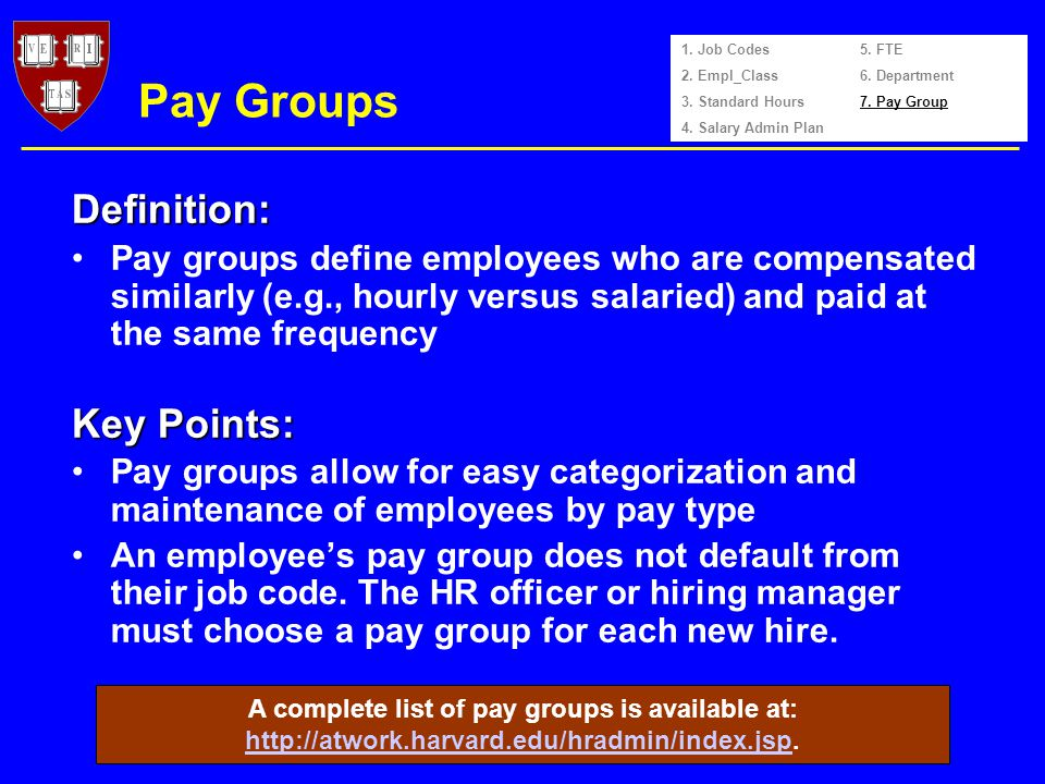 Pay Groups Pay groups define employees who are compensated similarly (e.g., hourly versus salaried) and paid at the same frequency Pay groups allow for easy categorization and maintenance of employees by pay type An employees pay group does not default from their job code.