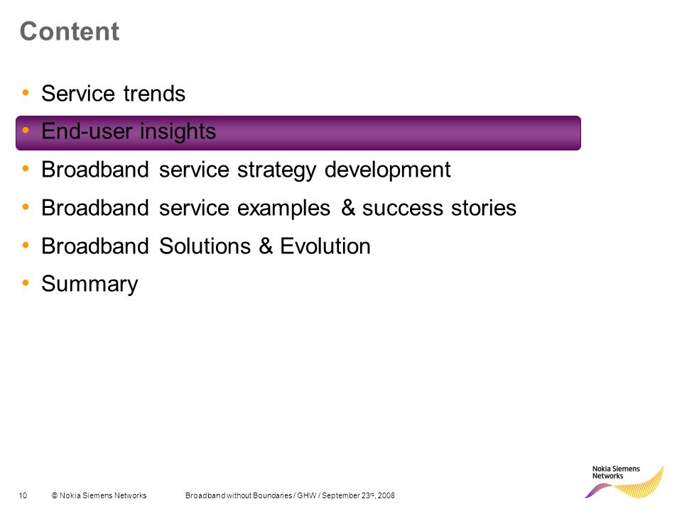 10© Nokia Siemens Networks Broadband without Boundaries / GHW / September 23 rd, 2008 Content Service trends End-user insights Broadband service strategy development Broadband service examples & success stories Broadband Solutions & Evolution Summary
