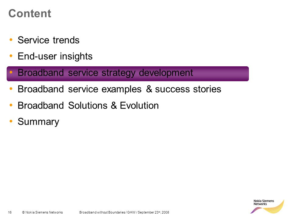 16© Nokia Siemens Networks Broadband without Boundaries / GHW / September 23 rd, 2008 Content Service trends End-user insights Broadband service strategy development Broadband service examples & success stories Broadband Solutions & Evolution Summary