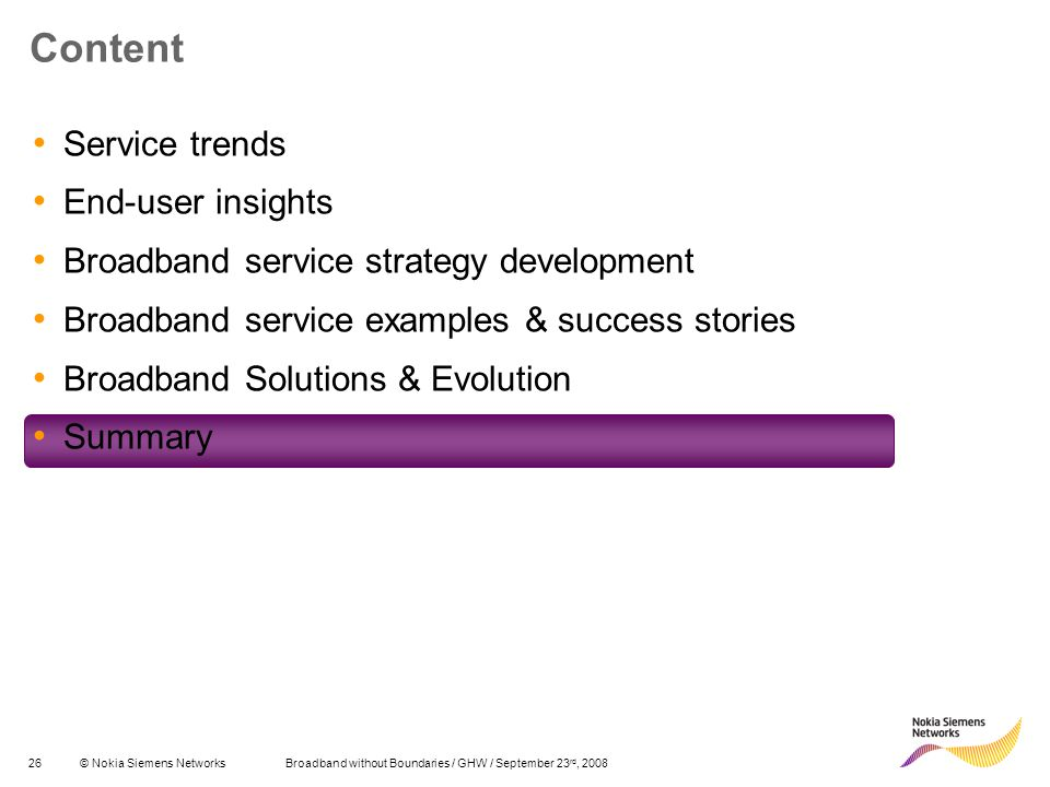 26© Nokia Siemens Networks Broadband without Boundaries / GHW / September 23 rd, 2008 Content Service trends End-user insights Broadband service strategy development Broadband service examples & success stories Broadband Solutions & Evolution Summary