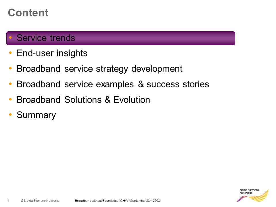 4© Nokia Siemens Networks Broadband without Boundaries / GHW / September 23 rd, 2008 Content Service trends End-user insights Broadband service strategy development Broadband service examples & success stories Broadband Solutions & Evolution Summary