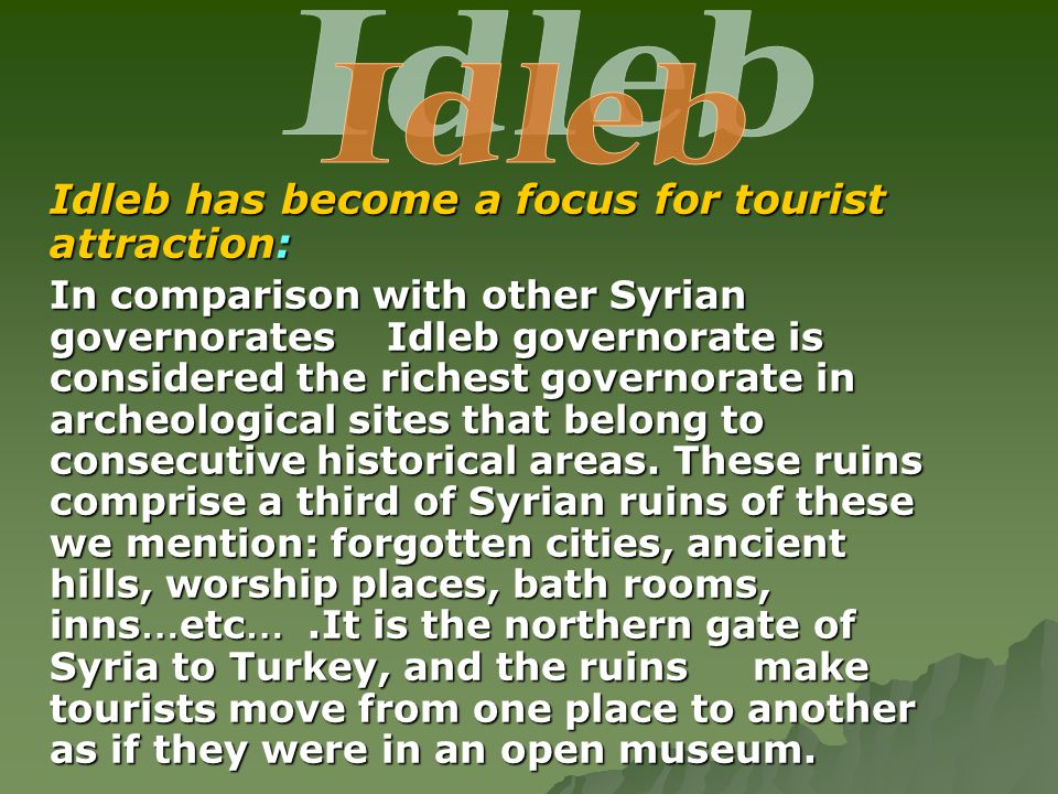 Idleb has become a focus for tourist attraction: In comparison with other Syrian governorates Idleb governorate is considered the richest governorate in archeological sites that belong to consecutive historical areas.