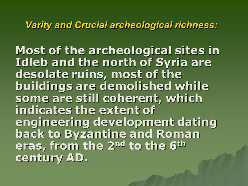 Varity and Crucial archeological richness: Most of the archeological sites in Idleb and the north of Syria are desolate ruins, most of the buildings are demolished while some are still coherent, which indicates the extent of engineering development dating back to Byzantine and Roman eras, from the 2 nd to the 6 th century AD.