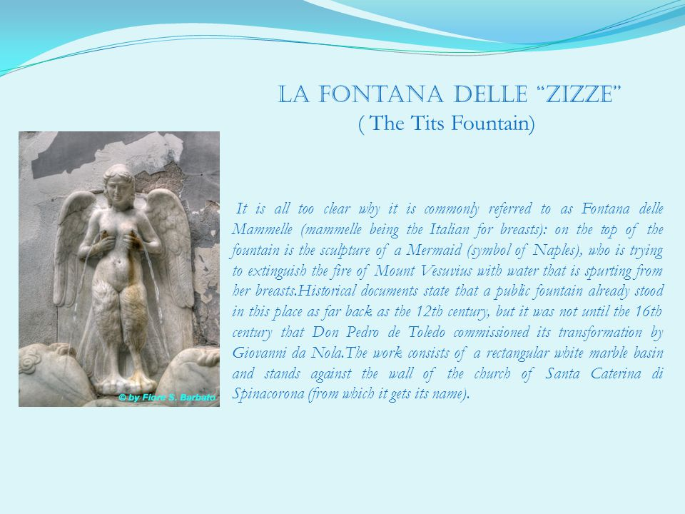 la fontana delle zizze ( The Tits Fountain) It is all too clear why it is commonly referred to as Fontana delle Mammelle (mammelle being the Italian for breasts): on the top of the fountain is the sculpture of a Mermaid (symbol of Naples), who is trying to extinguish the fire of Mount Vesuvius with water that is spurting from her breasts.Historical documents state that a public fountain already stood in this place as far back as the 12th century, but it was not until the 16th century that Don Pedro de Toledo commissioned its transformation by Giovanni da Nola.The work consists of a rectangular white marble basin and stands against the wall of the church of Santa Caterina di Spinacorona (from which it gets its name).