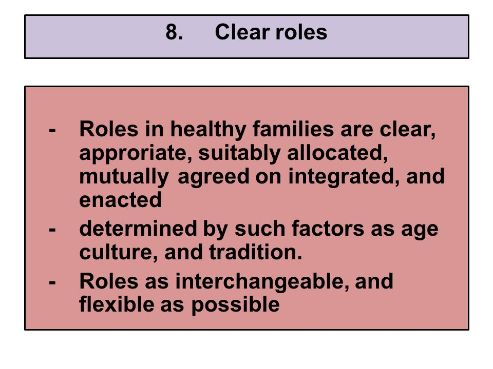 8.Clear roles -Roles in healthy families are clear, approriate, suitably allocated, mutually agreed on integrated, and enacted -determined by such factors as age culture, and tradition.