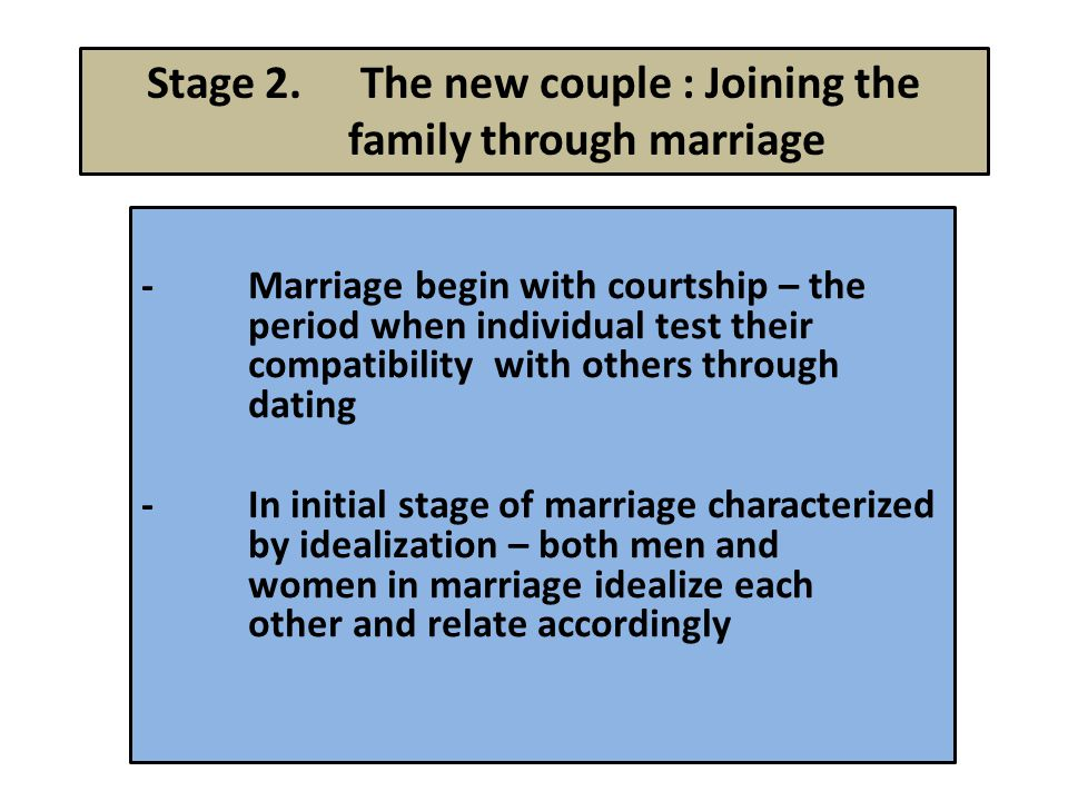 Stage 2.The new couple : Joining the family through marriage -Marriage begin with courtship – the period when individual test their compatibility with others through dating -In initial stage of marriage characterized by idealization – both men and women in marriage idealize each other and relate accordingly