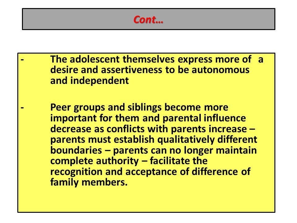 Cont… -The adolescent themselves express more of a desire and assertiveness to be autonomous and independent -Peer groups and siblings become more important for them and parental influence decrease as conflicts with parents increase – parents must establish qualitatively different boundaries – parents can no longer maintain complete authority – facilitate the recognition and acceptance of difference of family members.