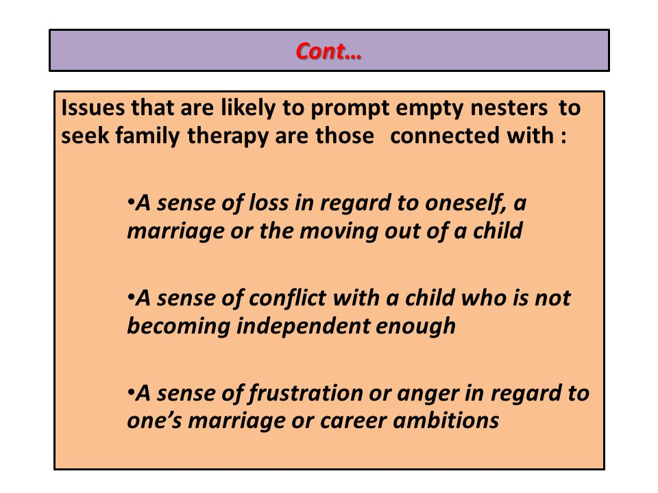 Cont… Issues that are likely to prompt empty nesters to seek family therapy are those connected with : A sense of loss in regard to oneself, a marriage or the moving out of a child A sense of conflict with a child who is not becoming independent enough A sense of frustration or anger in regard to ones marriage or career ambitions