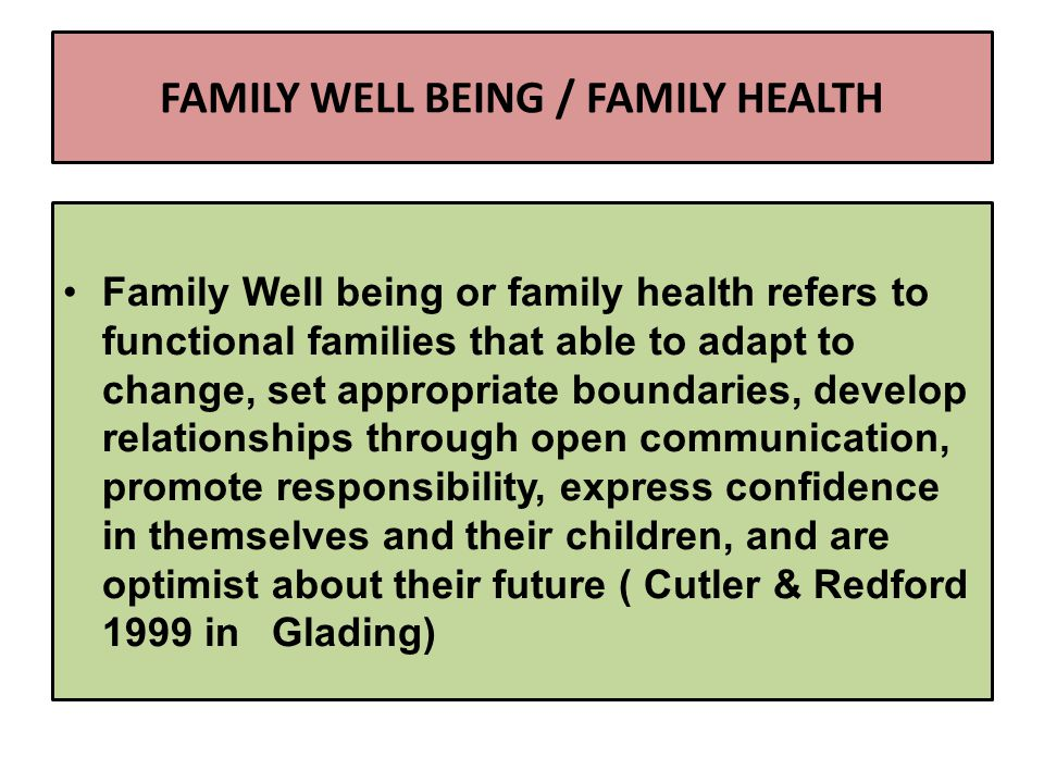FAMILY WELL BEING / FAMILY HEALTH Family Well being or family health refers to functional families that able to adapt to change, set appropriate boundaries, develop relationships through open communication, promote responsibility, express confidence in themselves and their children, and are optimist about their future ( Cutler & Redford 1999 in Glading)