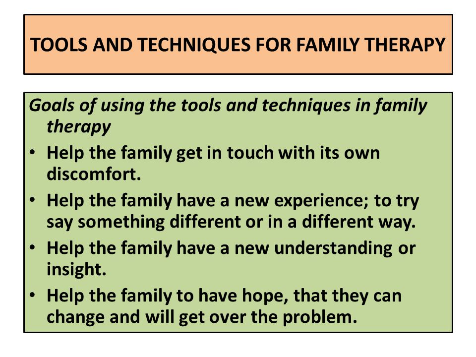 TOOLS AND TECHNIQUES FOR FAMILY THERAPY Goals of using the tools and techniques in family therapy Help the family get in touch with its own discomfort.