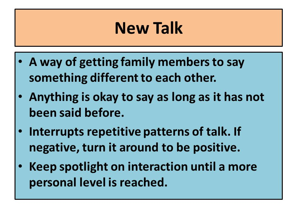 New Talk A way of getting family members to say something different to each other.