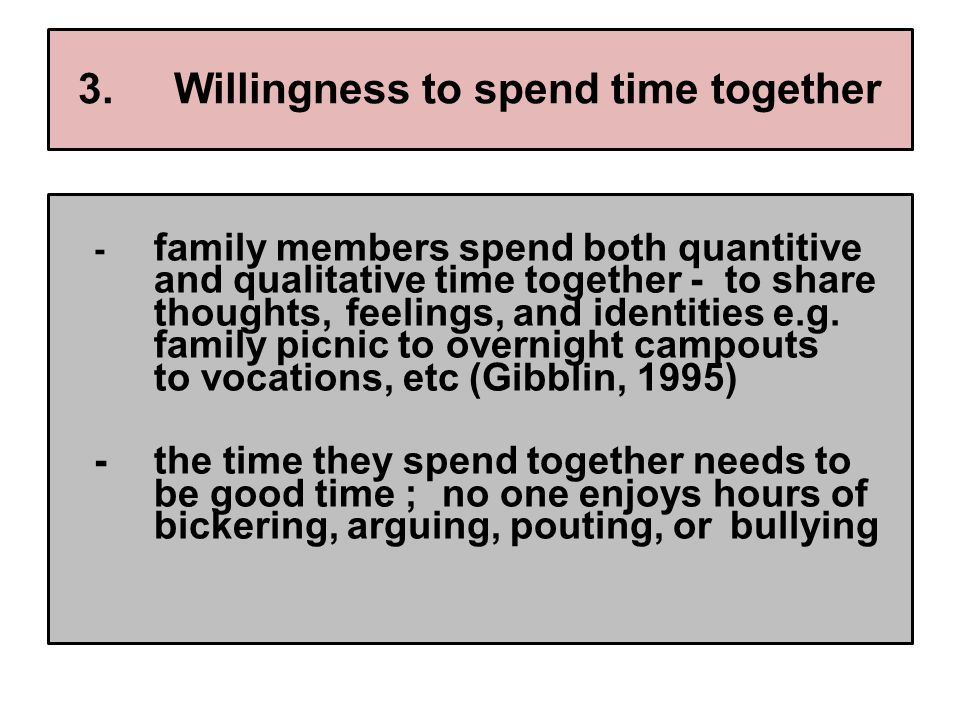 3.Willingness to spend time together - family members spend both quantitive and qualitative time together - to share thoughts, feelings, and identities e.g.