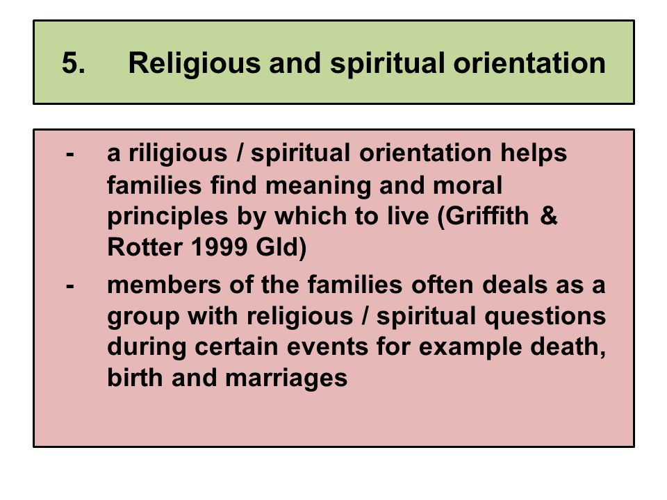 5.Religious and spiritual orientation -a riligious / spiritual orientation helps families find meaning and moral principles by which to live (Griffith & Rotter 1999 Gld) -members of the families often deals as a group with religious / spiritual questions during certain events for example death, birth and marriages