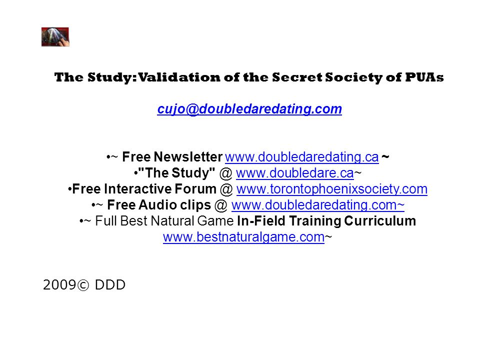 The Study: Validation of the Secret Society of PUAs cujo@doubledaredating.com ~ Free Newsletter www.doubledaredating.ca ~www.doubledaredating.ca The Study @ www.doubledare.ca~www.doubledare.ca Free Interactive Forum @ www.torontophoenixsociety.comwww.torontophoenixsociety.com ~ Free Audio clips @ www.doubledaredating.com~www.doubledaredating.com~ ~ Full Best Natural Game In-Field Training Curriculum www.bestnaturalgame.com~ www.bestnaturalgame.com 2009© DDD