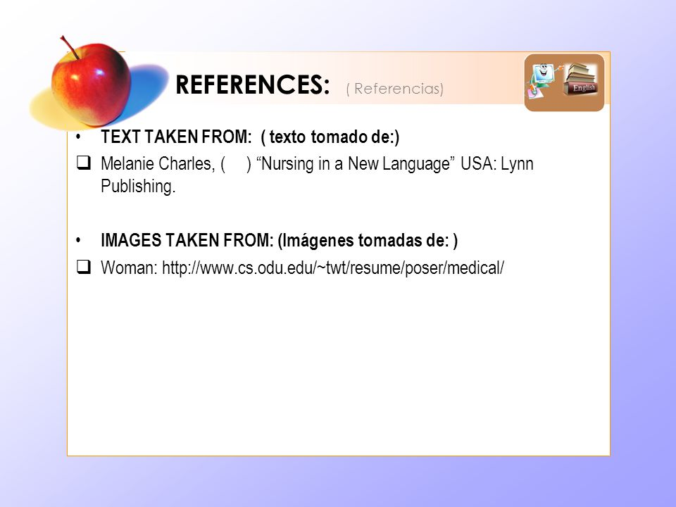 REFERENCES: ( Referencias) TEXT TAKEN FROM: ( texto tomado de:) Melanie Charles, ( ) Nursing in a New Language USA: Lynn Publishing.