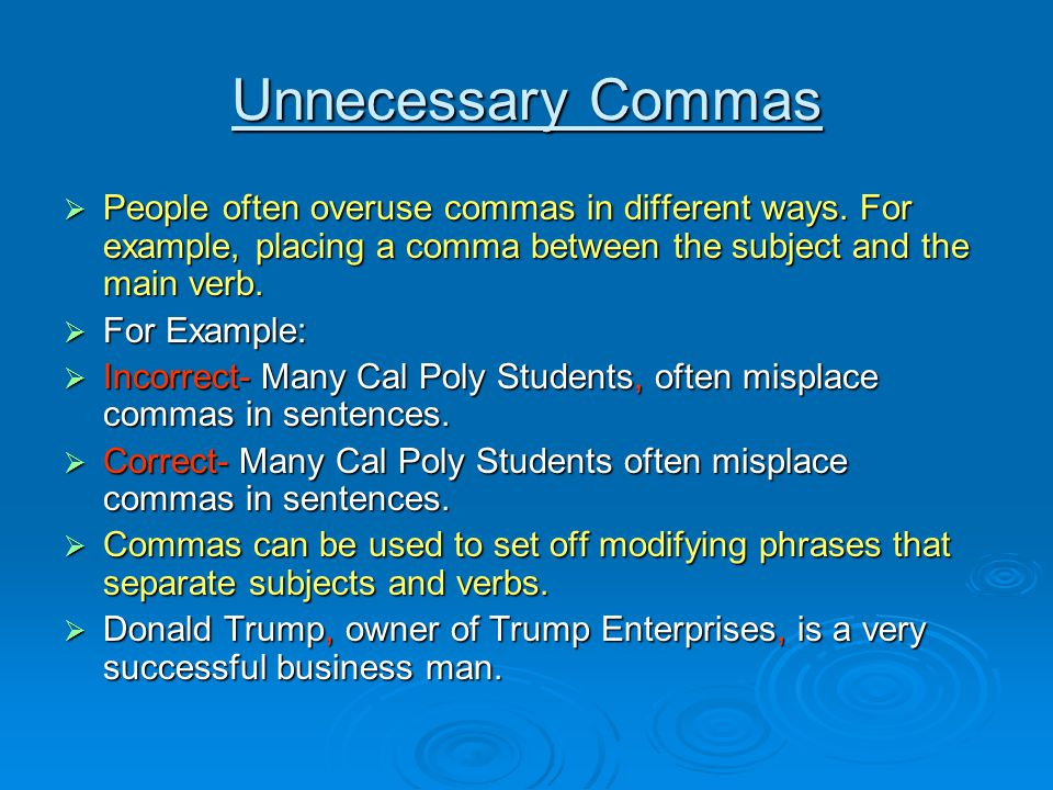 Unnecessary Commas People often overuse commas in different ways. For example, placing a comma between the subject and the main verb. People often ove