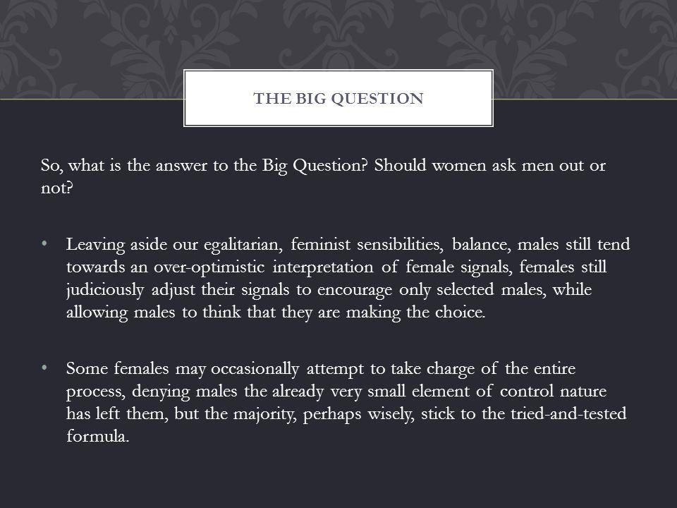So, what is the answer to the Big Question. Should women ask men out or not.