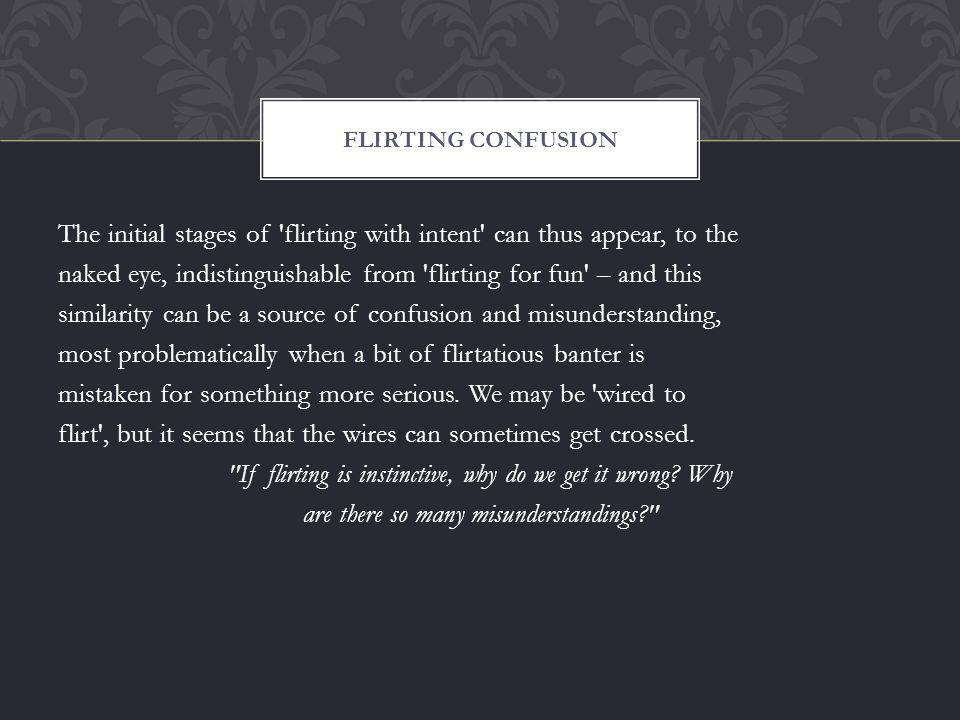 The initial stages of flirting with intent can thus appear, to the naked eye, indistinguishable from flirting for fun – and this similarity can be a source of confusion and misunderstanding, most problematically when a bit of flirtatious banter is mistaken for something more serious.