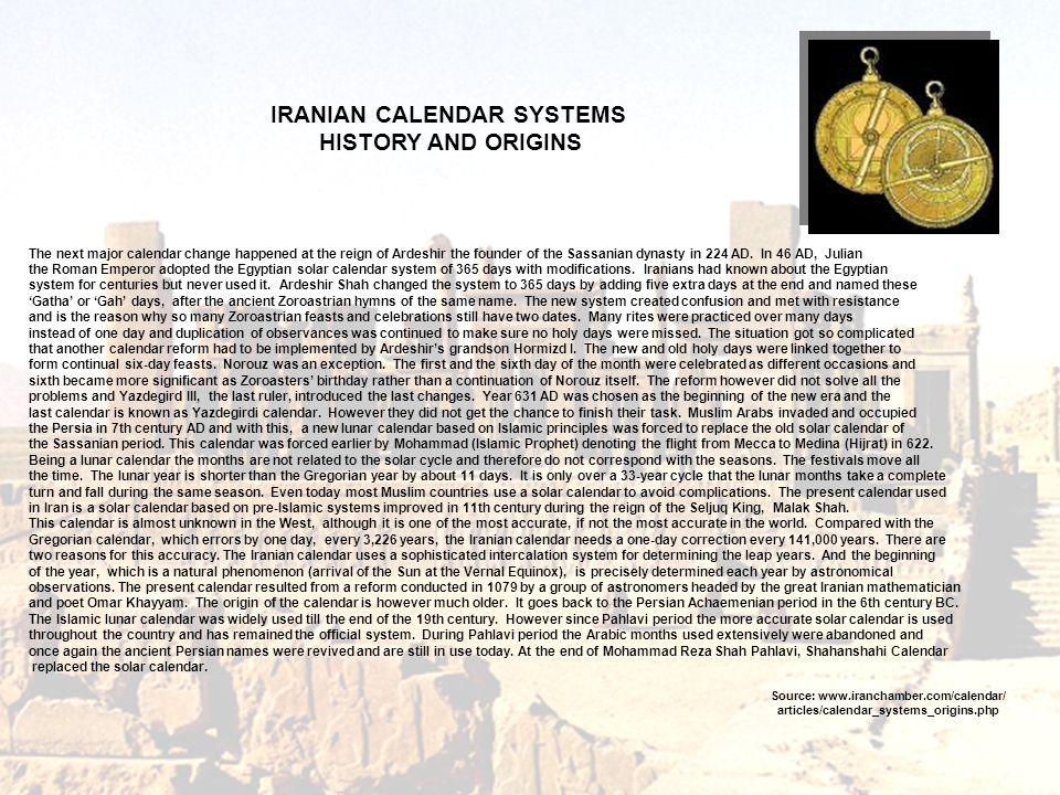 The next major calendar change happened at the reign of Ardeshir the founder of the Sassanian dynasty in 224 AD. In 46 AD, Julian the Roman Emperor ad