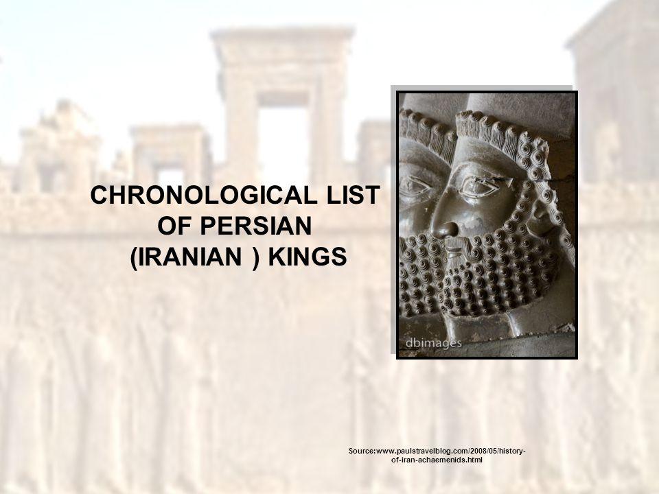 CHRONOLOGICAL LIST OF PERSIAN (IRANIAN ) KINGS Source:www.paulstravelblog.com/2008/05/history- of-iran-achaemenids.html