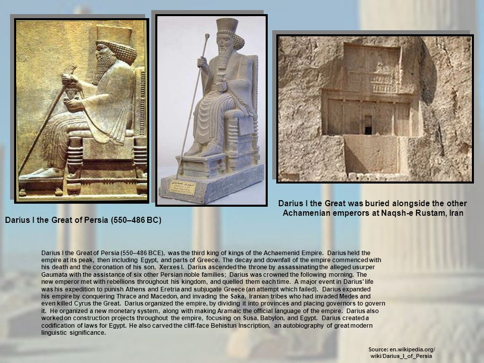 Darius I the Great of Persia (550–486 BCE), was the third king of kings of the Achaemenid Empire. Darius held the empire at its peak, then including E