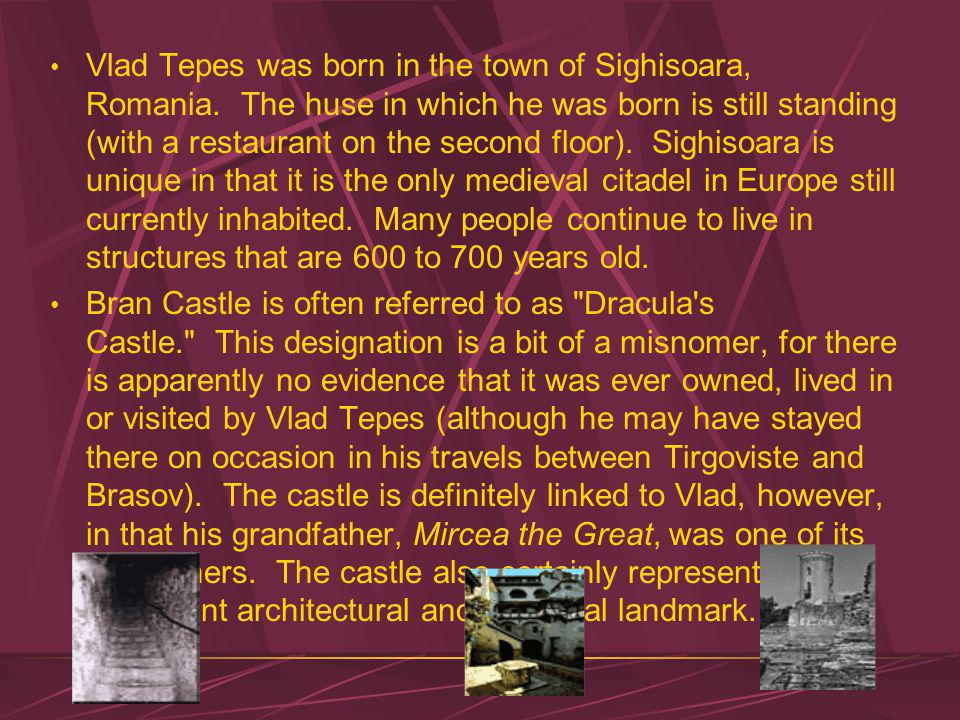 Vlad Tepes was born in the town of Sighisoara, Romania.