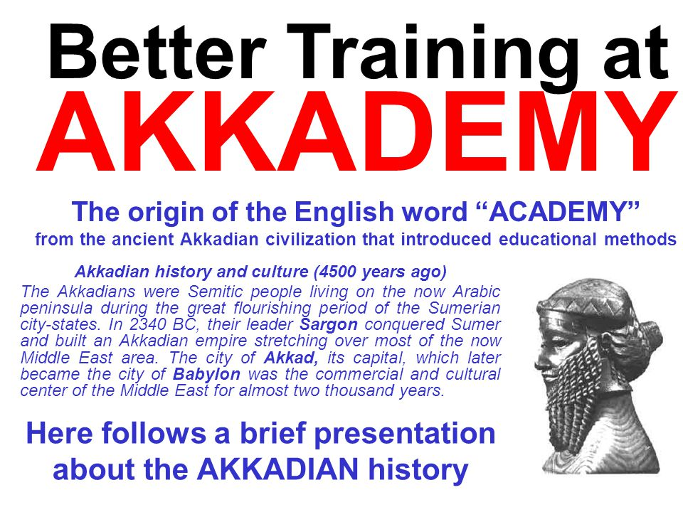 Better Training at AKKADEMY The origin of the English word ACADEMY from the ancient Akkadian civilization that introduced educational methods Akkadian
