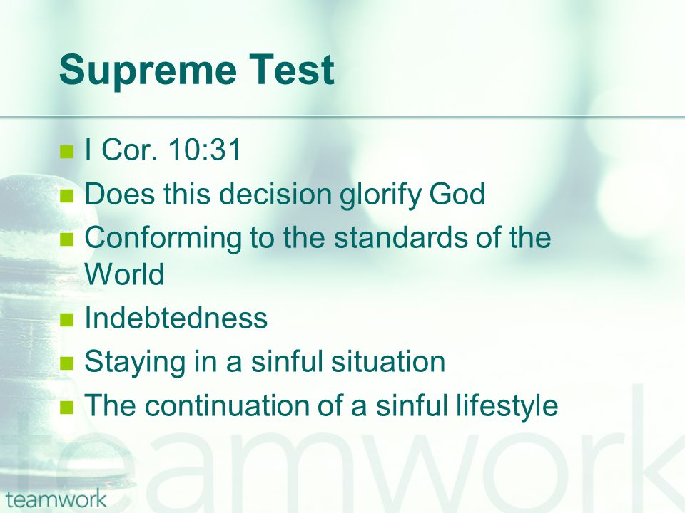 Supreme Test I Cor. 10:31 Does this decision glorify God Conforming to the standards of the World Indebtedness Staying in a sinful situation The conti