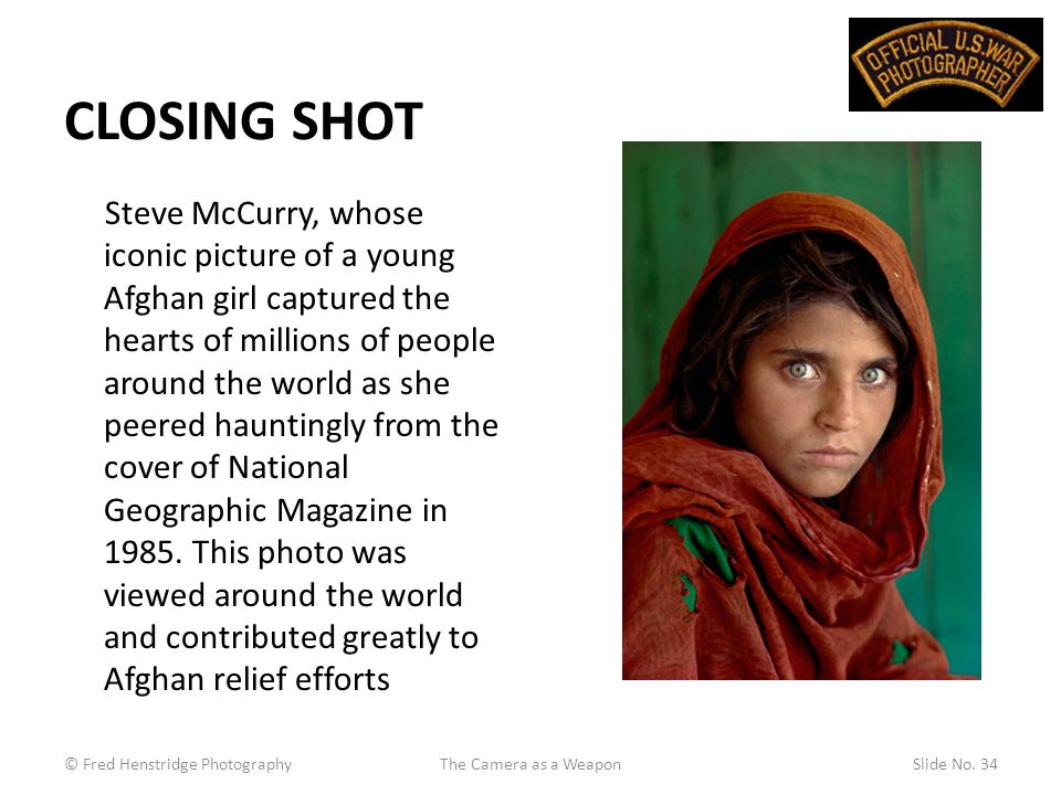 CLOSING SHOT Steve McCurry, whose iconic picture of a young Afghan girl captured the hearts of millions of people around the world as she peered hauntingly from the cover of National Geographic Magazine in 1985.