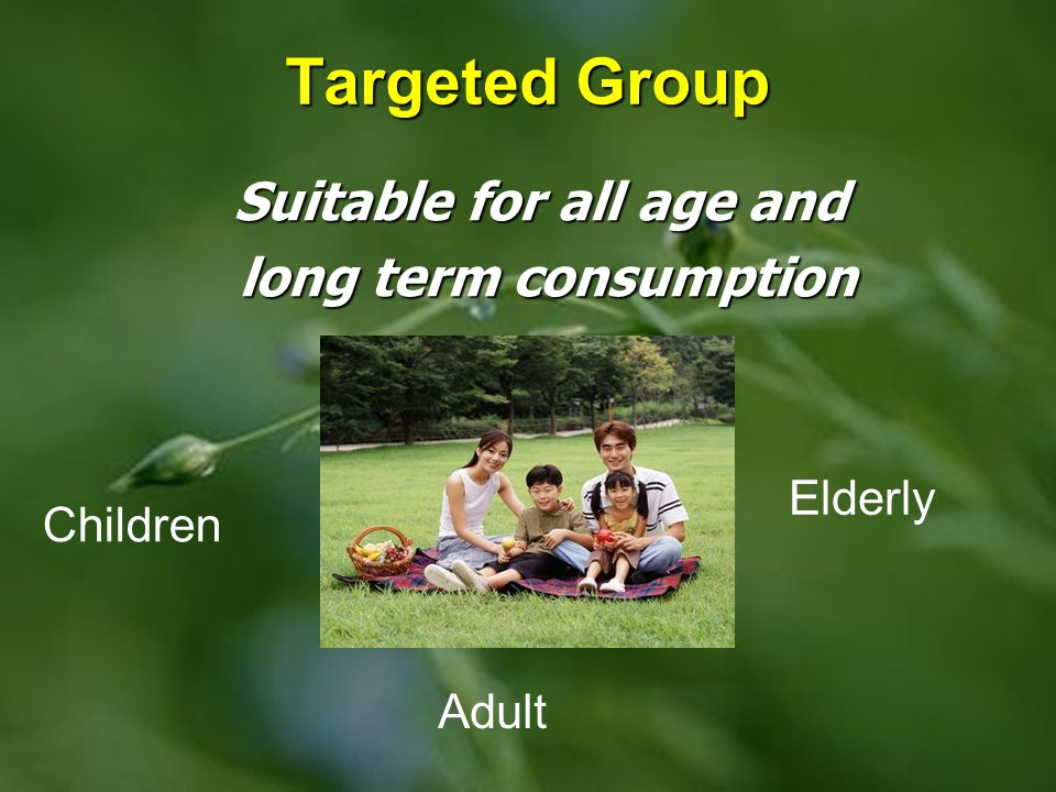 Targeted Group Suitable for all age and long term consumption long term consumption Children Adult Elderly