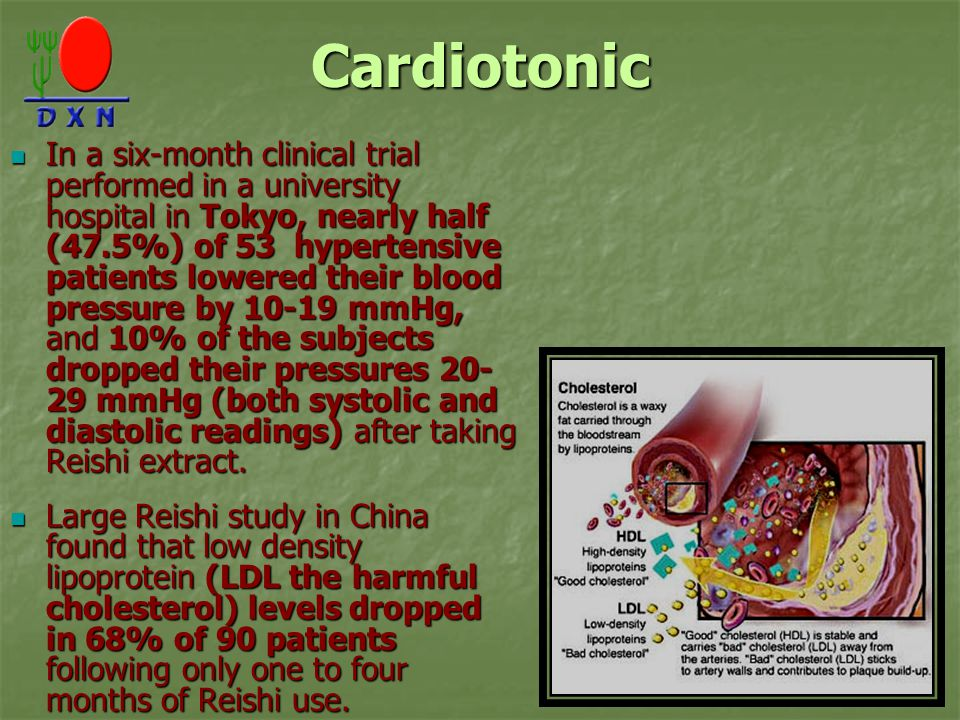 Cardiotonic In a six-month clinical trial performed in a university hospital in Tokyo, nearly half (47.5%) of 53 hypertensive patients lowered their blood pressure by 10-19 mmHg, and 10% of the subjects dropped their pressures 20- 29 mmHg (both systolic and diastolic readings) after taking Reishi extract.