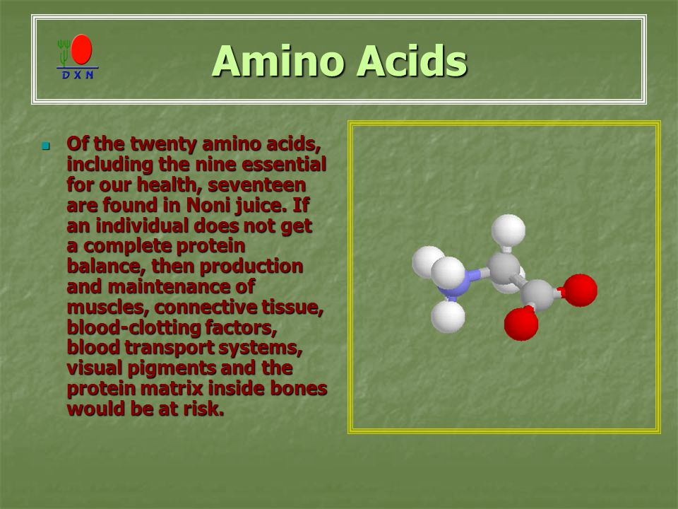 Amino Acids Of the twenty amino acids, including the nine essential for our health, seventeen are found in Noni juice.
