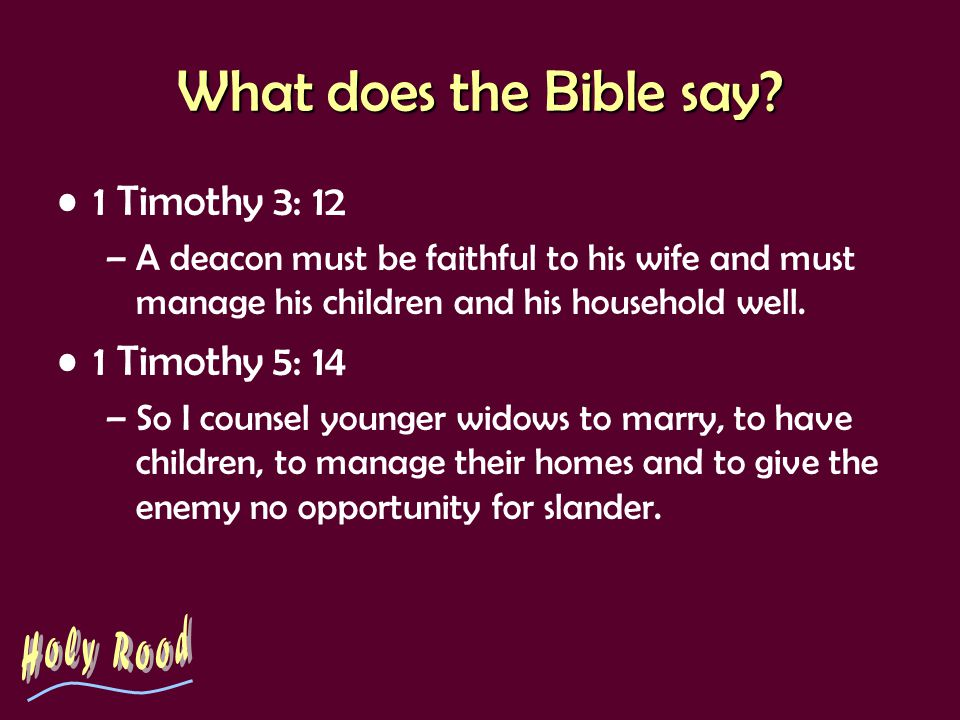 What does the Bible say? 1 Timothy 3: 12 –A deacon must be faithful to his wife and must manage his children and his household well. 1 Timothy 5: 14 –