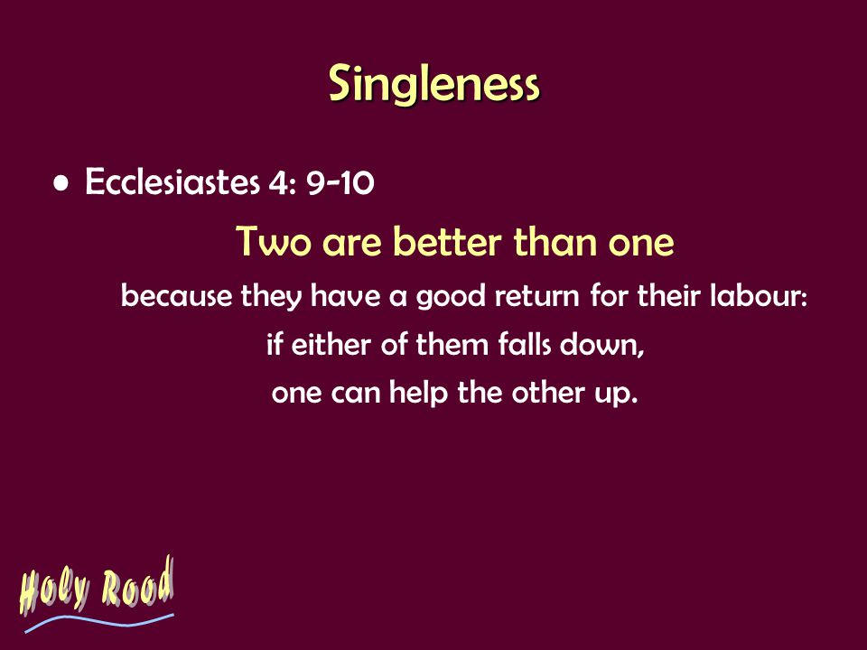 The Challenge of Singleness Ecclesiastes 4: 9 Two are better than one.