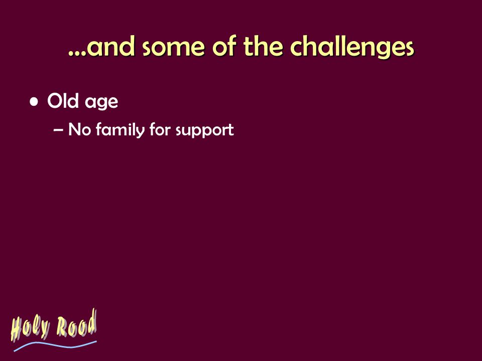 …and some of the challenges Old age –No family for support
