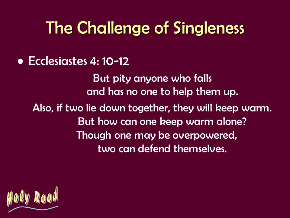 The Challenge of Singleness Ecclesiastes 4: 10-12 But pity anyone who falls and has no one to help them up. Also, if two lie down together, they will
