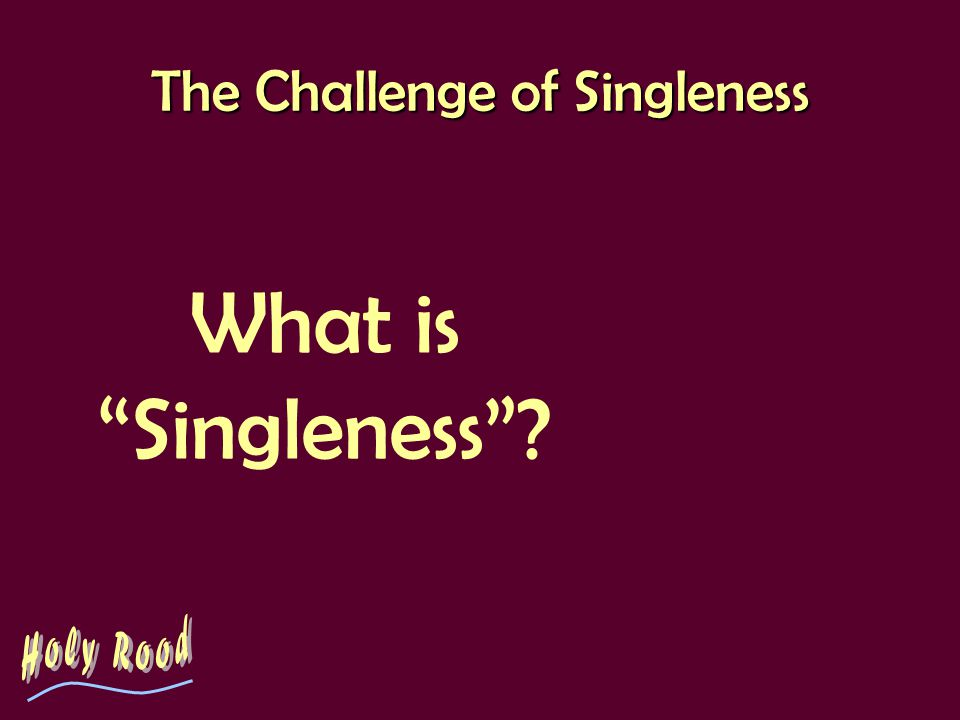 The Challenge of Singleness A challenge to the church… … to value singles.