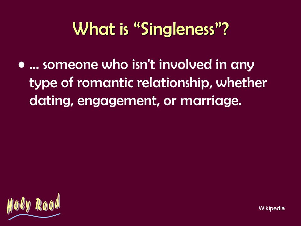 What is Singleness? … someone who isn't involved in any type of romantic relationship, whether dating, engagement, or marriage. Wikipedia