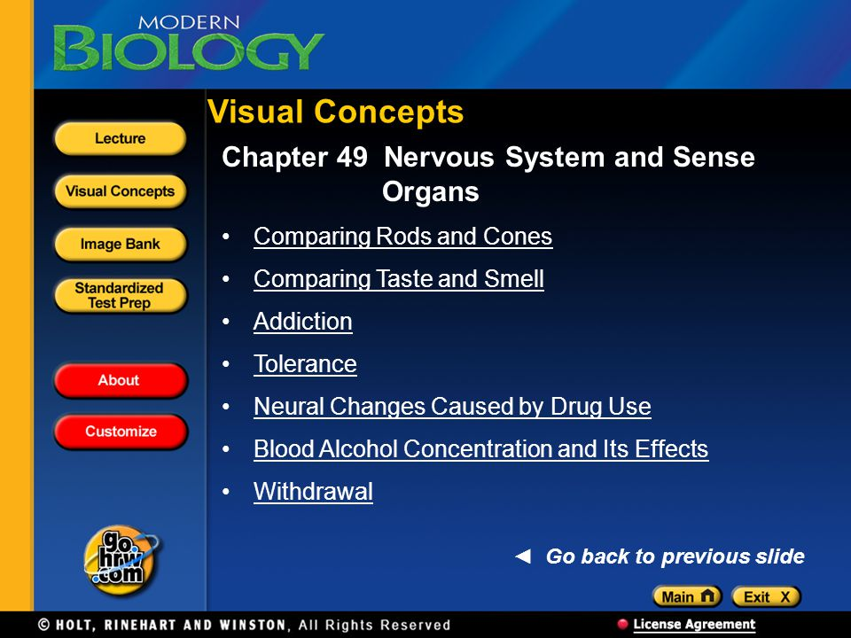Chapter 49 Nervous System and Sense Organs Comparing Rods and Cones Comparing Taste and Smell Addiction Tolerance Neural Changes Caused by Drug Use Blood Alcohol Concentration and Its Effects Withdrawal Visual Concepts Go back to previous slide