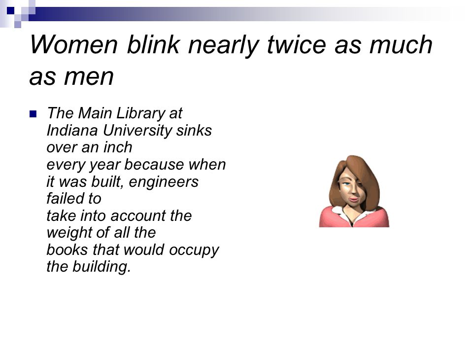 Women blink nearly twice as much as men The Main Library at Indiana University sinks over an inch every year because when it was built, engineers failed to take into account the weight of all the books that would occupy the building.