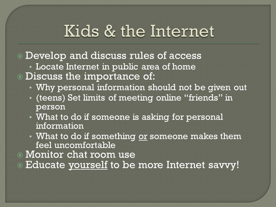Develop and discuss rules of access Locate Internet in public area of home Discuss the importance of: Why personal information should not be given out