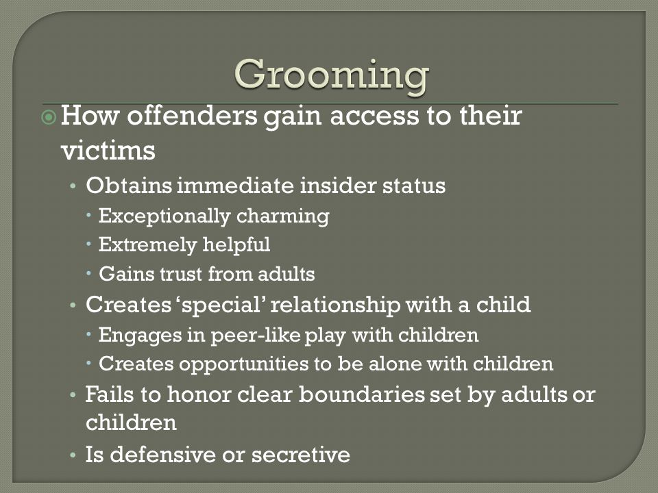 How offenders gain access to their victims Obtains immediate insider status Exceptionally charming Extremely helpful Gains trust from adults Creates s