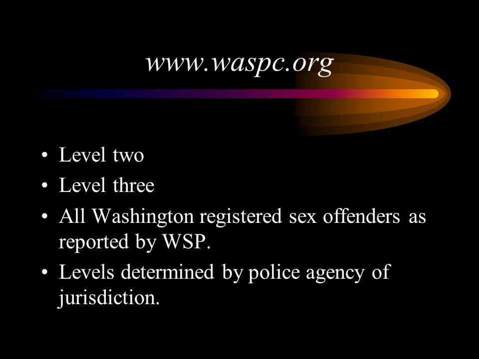 www.waspc.org Level two Level three All Washington registered sex offenders as reported by WSP. Levels determined by police agency of jurisdiction.