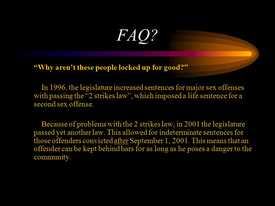 FAQ? Why arent these people locked up for good? In 1996, the legislature increased sentences for major sex offenses with passing the 2 strikes law, wh